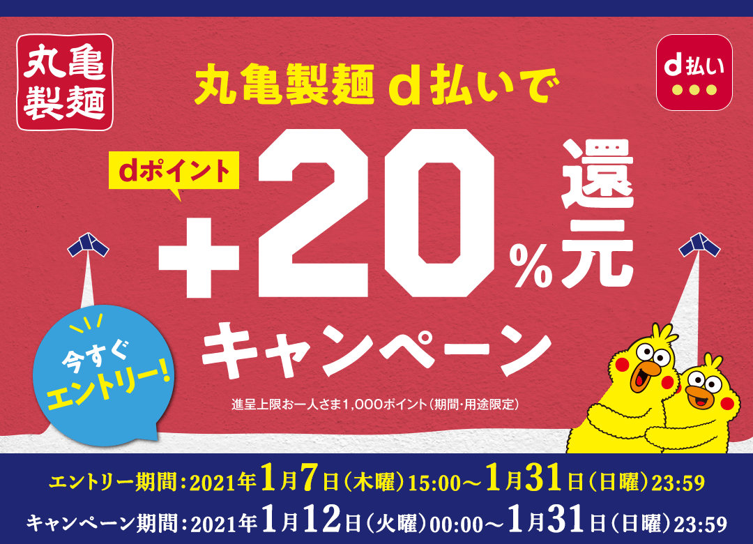 丸亀製麺 d払いでdポイント+20%還元キャンペーン 今すぐエントリー! 進呈上限お一人さま1,000ポイント(期間・用途限定) エントリー期間:2021年1月7日(木曜)15:00~1月31日(日曜)23:59 キャンペーン期間:2021年1月12日(火曜)00:00~1月31日(日曜)23:59