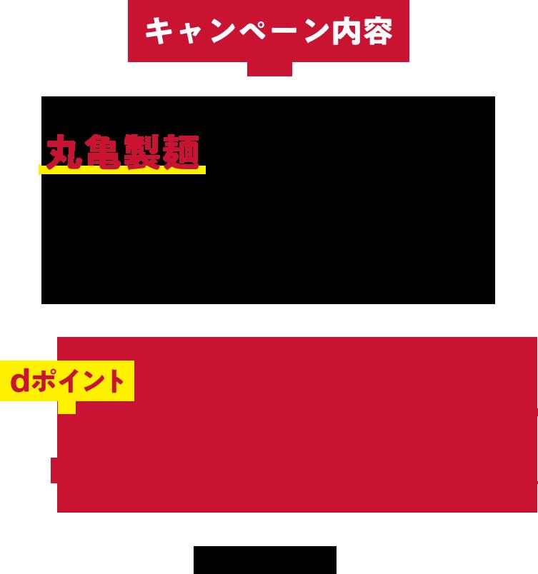 キャンペーン内容 期間中、エントリーのうえ丸亀製麺でのお支払いの際に、「d払い」アプリで1会計あたり500円(税込)以上のお支払いをしていただくと、もれなくdポイント+20%還元いたします。