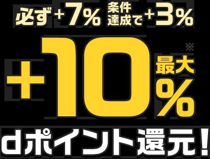 必ず+7%、条件達成で+3%、最大+10%、dポイント還元!